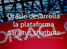 Oracle desarrolla la plataforma para tus chatbots