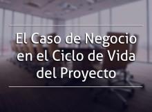 El Caso de Negocio en el Ciclo de Vida del Proyecto