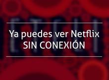 Ya puedes ver Netflix SIN CONEXIÓN
