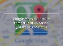 Google Maps te permite compartir tu ubicación y la de tus contactos