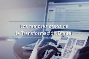 Los mejores casos de la Transformación Digital